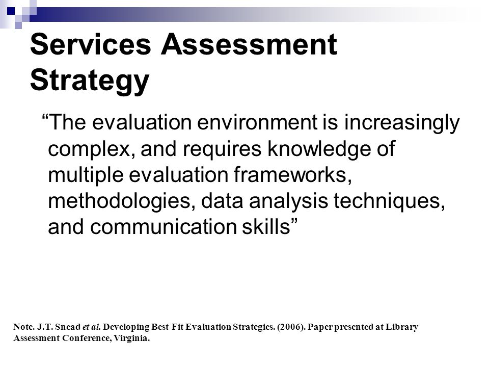 Services Assessment Strategy The evaluation environment is increasingly complex, and requires knowledge of multiple evaluation frameworks, methodologies, data analysis techniques, and communication skills Note.