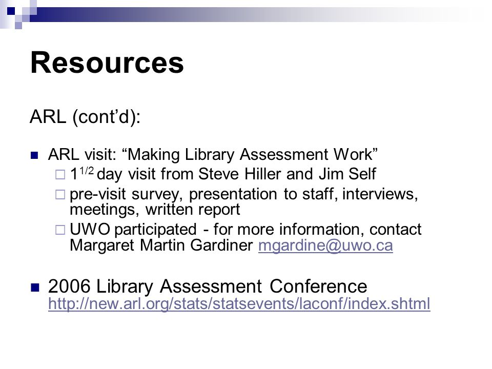 Resources ARL (contd): ARL visit: Making Library Assessment Work 1 1/2 day visit from Steve Hiller and Jim Self pre-visit survey, presentation to staff, interviews, meetings, written report UWO participated - for more information, contact Margaret Martin Gardiner mgardine@uwo.camgardine@uwo.ca 2006 Library Assessment Conference http://new.arl.org/stats/statsevents/laconf/index.shtml http://new.arl.org/stats/statsevents/laconf/index.shtml