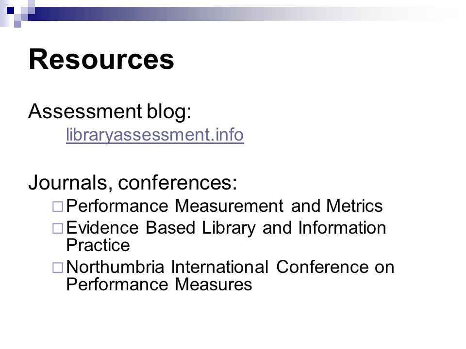 Resources Assessment blog: libraryassessment.info Journals, conferences: Performance Measurement and Metrics Evidence Based Library and Information Practice Northumbria International Conference on Performance Measures
