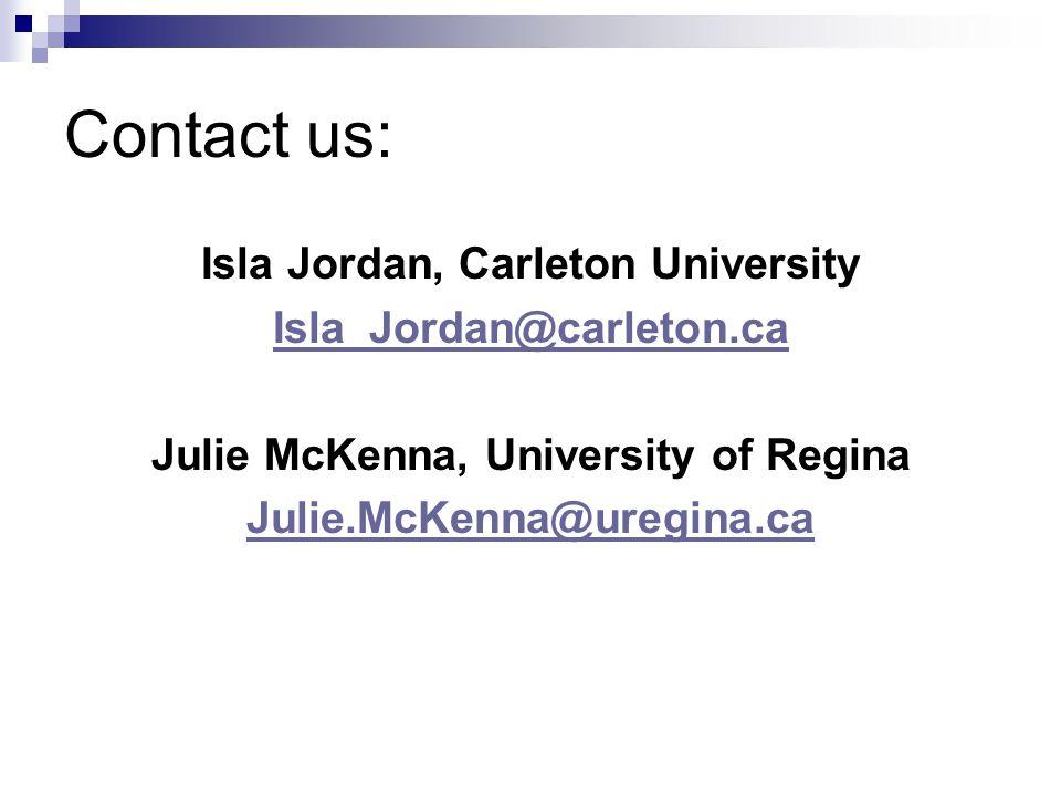 Contact us: Isla Jordan, Carleton University Isla_Jordan@carleton.ca Julie McKenna, University of Regina Julie.McKenna@uregina.ca