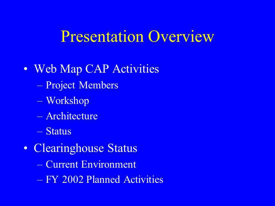 Presentation Overview Web Map CAP Activities –Project Members –Workshop –Architecture –Status Clearinghouse Status –Current Environment –FY 2002 Planned Activities