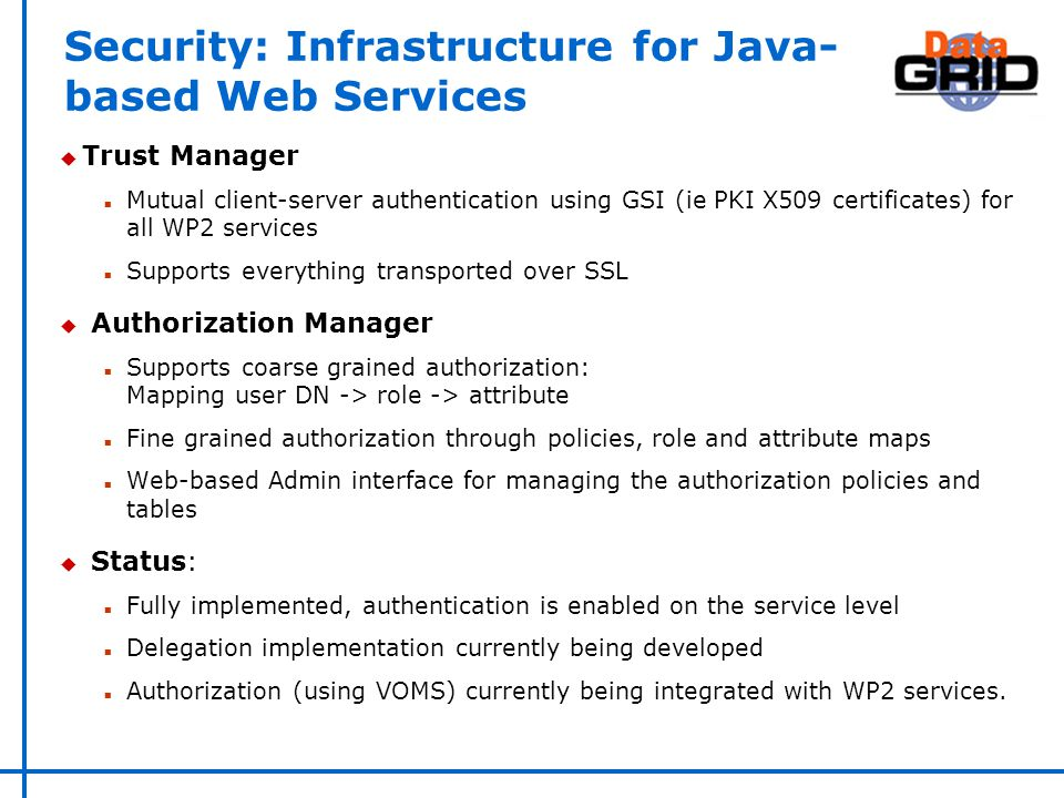 Security: Infrastructure for Java- based Web Services u Trust Manager n Mutual client-server authentication using GSI (ie PKI X509 certificates) for all WP2 services n Supports everything transported over SSL u Authorization Manager n Supports coarse grained authorization: Mapping user DN -> role -> attribute n Fine grained authorization through policies, role and attribute maps n Web-based Admin interface for managing the authorization policies and tables u Status: n Fully implemented, authentication is enabled on the service level n Delegation implementation currently being developed n Authorization (using VOMS) currently being integrated with WP2 services.