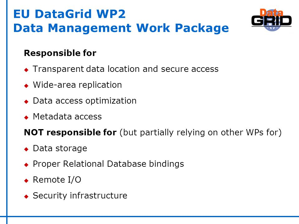 EU DataGrid WP2 Data Management Work Package Responsible for u Transparent data location and secure access u Wide-area replication u Data access optimization u Metadata access NOT responsible for (but partially relying on other WPs for) u Data storage u Proper Relational Database bindings u Remote I/O u Security infrastructure