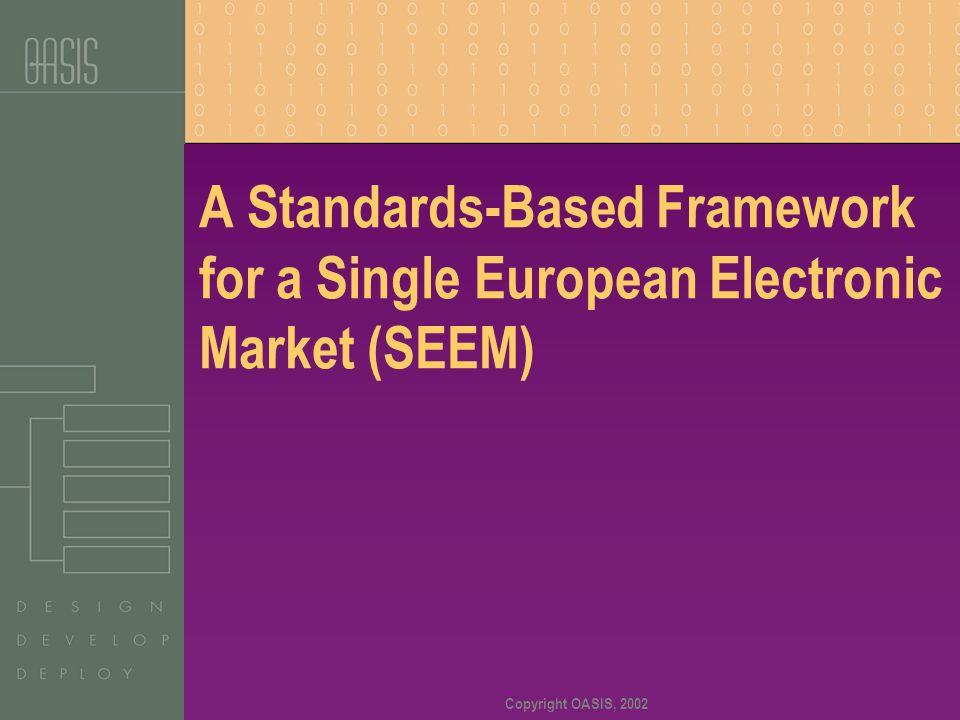 Copyright OASIS, 2002 A Standards-Based Framework for a Single European Electronic Market (SEEM)