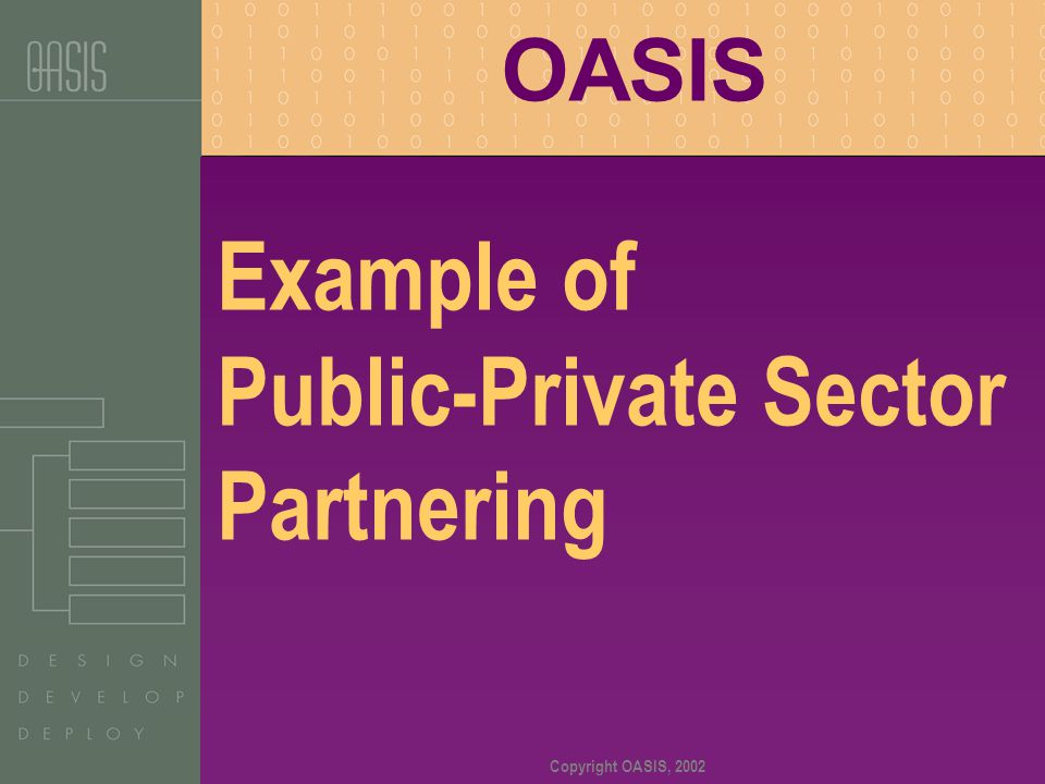 Copyright OASIS, 2002 Example of Public-Private Sector Partnering OASIS