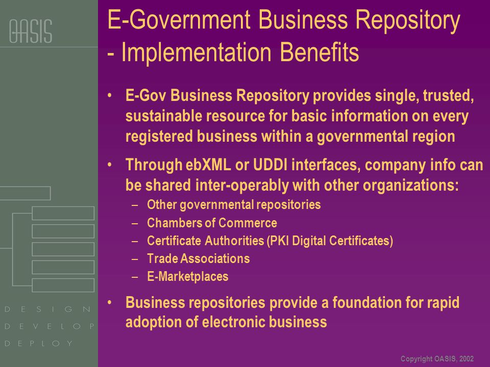 Copyright OASIS, 2002 E-Government Business Repository - Implementation Benefits E-Gov Business Repository provides single, trusted, sustainable resou