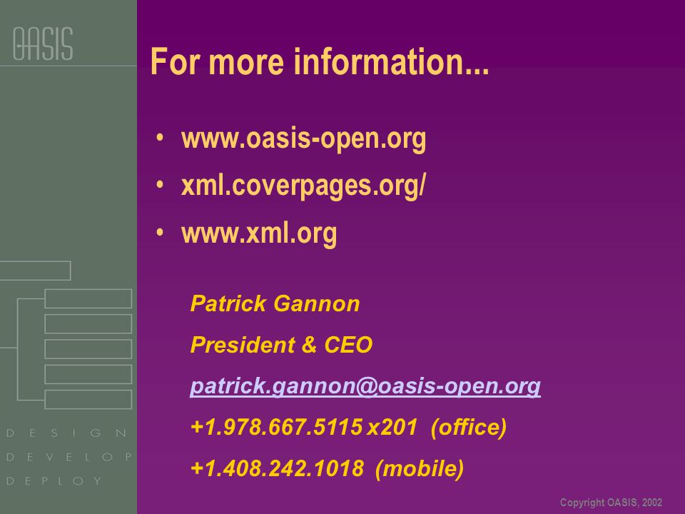 Copyright OASIS, 2002 For more information... www.oasis-open.org xml.coverpages.org/ www.xml.org Patrick Gannon President & CEO patrick.gannon@oasis-o