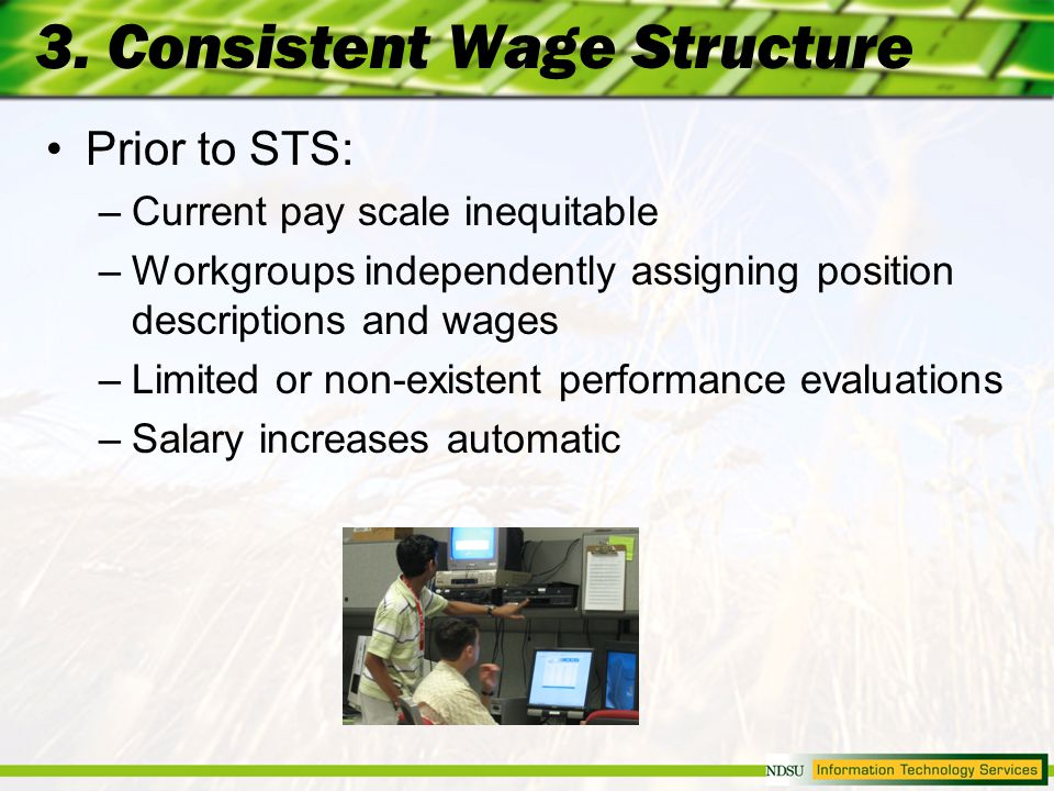 3. Consistent Wage Structure Prior to STS: –Current pay scale inequitable –Workgroups independently assigning position descriptions and wages –Limited