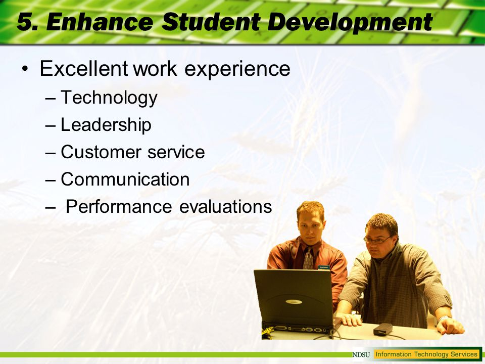 5. Enhance Student Development Excellent work experience –Technology –Leadership –Customer service –Communication – Performance evaluations