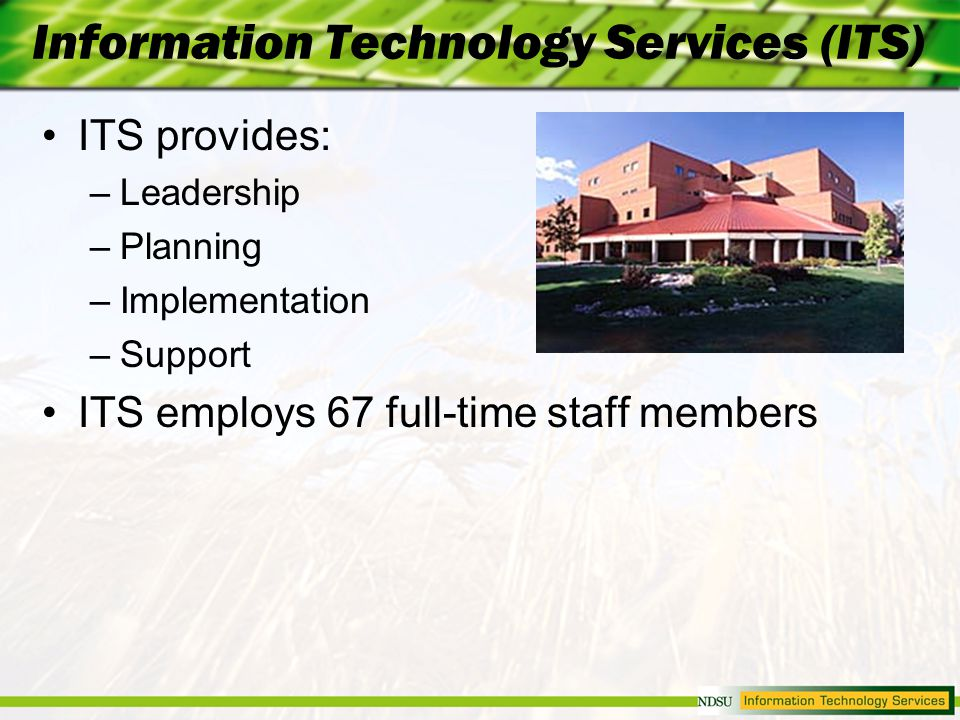 Information Technology Services (ITS) ITS provides: –Leadership –Planning –Implementation –Support ITS employs 67 full-time staff members