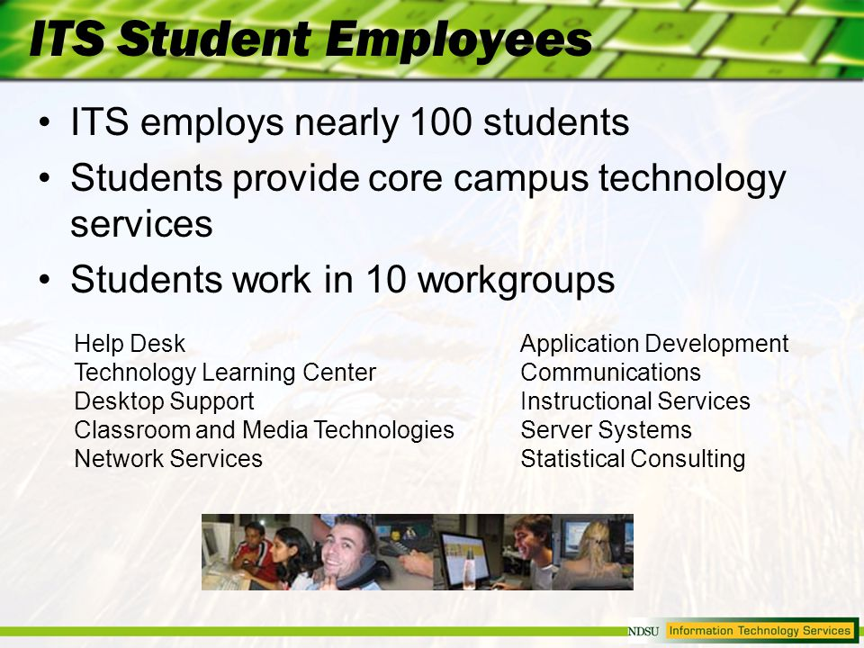 ITS Student Employees ITS employs nearly 100 students Students provide core campus technology services Students work in 10 workgroups Application Development Communications Instructional Services Server Systems Statistical Consulting Help Desk Technology Learning Center Desktop Support Classroom and Media Technologies Network Services