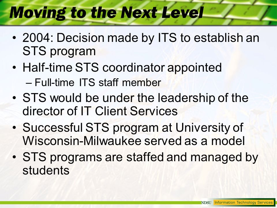 Moving to the Next Level 2004: Decision made by ITS to establish an STS program Half-time STS coordinator appointed –Full-time ITS staff member STS would be under the leadership of the director of IT Client Services Successful STS program at University of Wisconsin-Milwaukee served as a model STS programs are staffed and managed by students