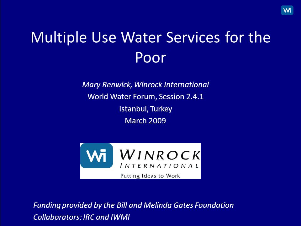 1 Multiple Use Water Services for the Poor Mary Renwick, Winrock International World Water Forum, Session 2.4.1 Istanbul, Turkey March 2009 Funding provided by the Bill and Melinda Gates Foundation Collaborators: IRC and IWMI