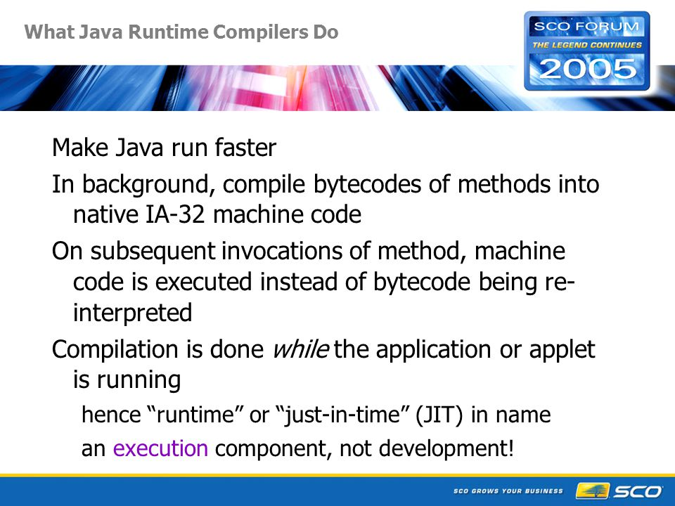What Java Runtime Compilers Do Make Java run faster In background, compile bytecodes of methods into native IA-32 machine code On subsequent invocations of method, machine code is executed instead of bytecode being re- interpreted Compilation is done while the application or applet is running hence runtime or just-in-time (JIT) in name an execution component, not development!