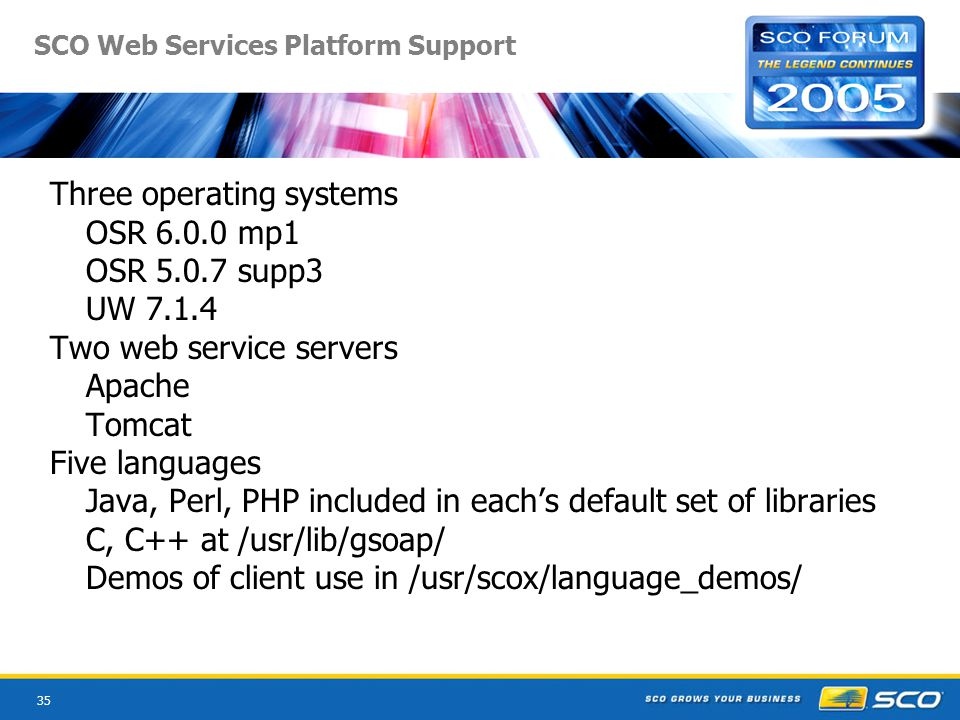 35 SCO Web Services Platform Support Three operating systems OSR 6.0.0 mp1 OSR 5.0.7 supp3 UW 7.1.4 Two web service servers Apache Tomcat Five languages Java, Perl, PHP included in eachs default set of libraries C, C++ at /usr/lib/gsoap/ Demos of client use in /usr/scox/language_demos/