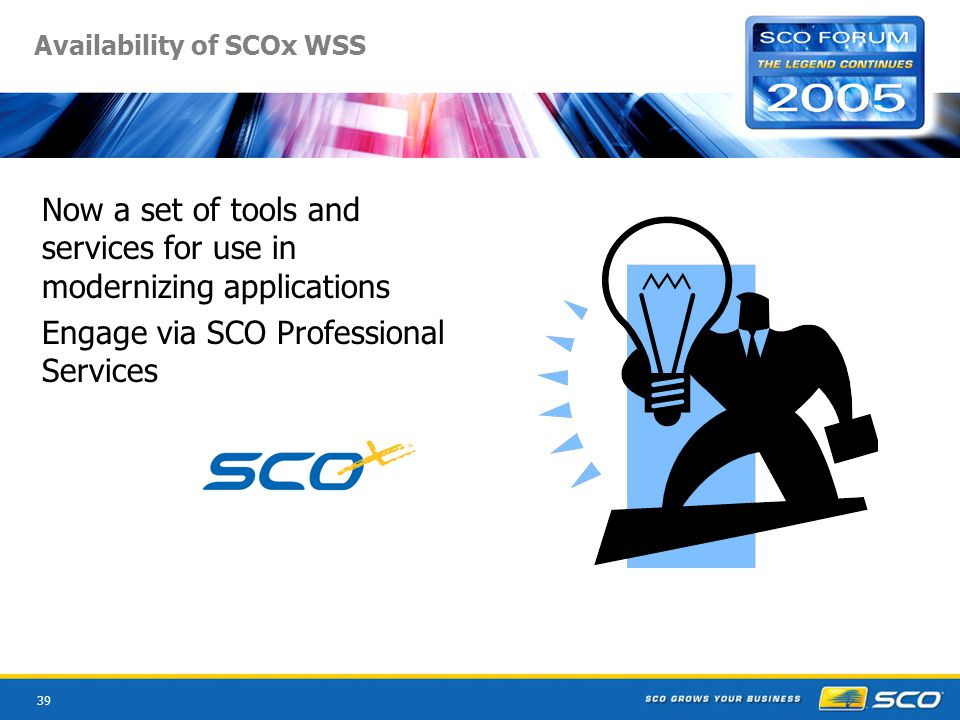 39 Availability of SCOx WSS Now a set of tools and services for use in modernizing applications Engage via SCO Professional Services