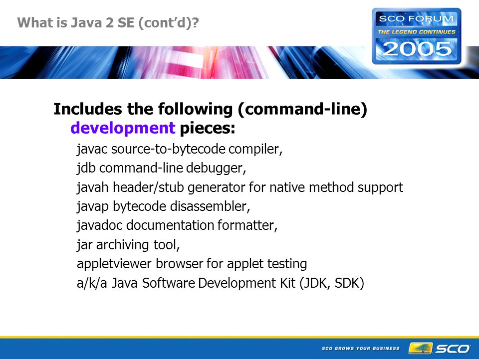 30 SCO Java Futures Java 1.4.2_xx and 1.3.1_xx updates with Sun patch levels (usually security fixes) Java 1.5 (now renamed by Sun to Java 5.0) language changes: generics, autoboxing, for loops, enums, varargs, printf Sun FCS late Sept 2004 SCO UNIX version for OSR6, UW7 is under way scheduled for UW7.1.4mp4 (Apr/May 2006), OSR6 mp Packaged JBoss in earlier UW7.1.4, OSR6 maint packs Web services