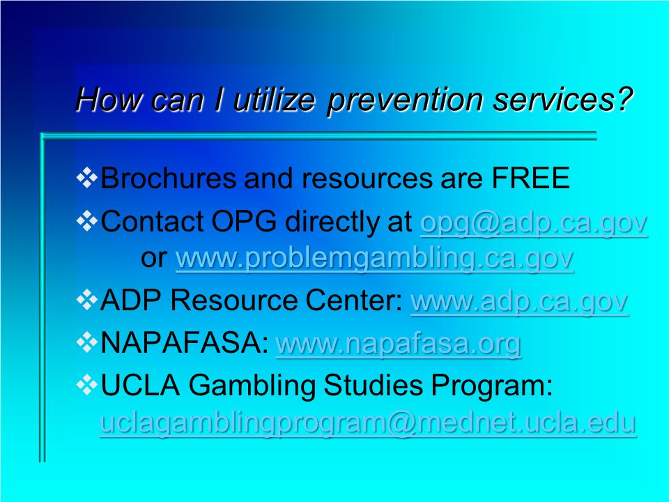 How can I utilize prevention services? Brochures and resources are FREE opg@adp.ca.gov www.problemgambling.ca.gov opg@adp.ca.gov www.problemgambling.c