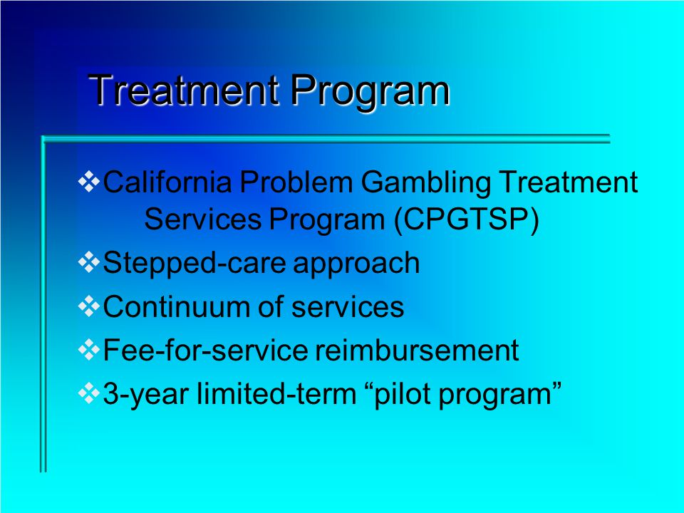 Treatment Program California Problem Gambling Treatment Services Program (CPGTSP) Stepped-care approach Continuum of services Fee-for-service reimbursement 3-year limited-term pilot program