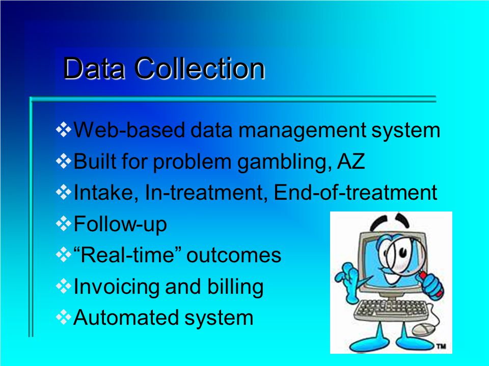 Data Collection Web-based data management system Built for problem gambling, AZ Intake, In-treatment, End-of-treatment Follow-up Real-time outcomes In