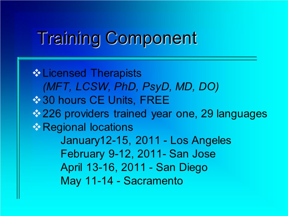 Training Component Licensed Therapists (MFT, LCSW, PhD, PsyD, MD, DO) 30 hours CE Units, FREE 226 providers trained year one, 29 languages Regional locations January12-15, Los Angeles February 9-12, San Jose April 13-16, San Diego May Sacramento