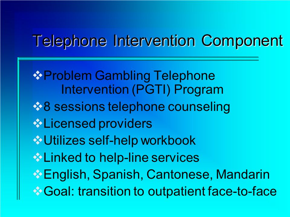 Telephone Intervention Component Problem Gambling Telephone Intervention (PGTI) Program 8 sessions telephone counseling Licensed providers Utilizes se