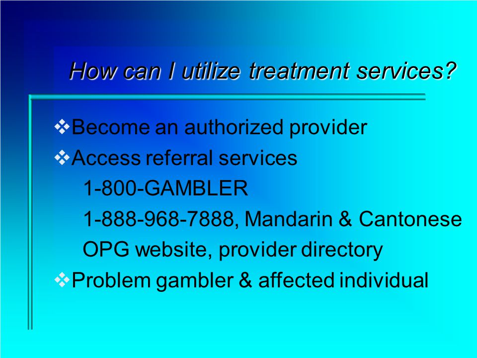 How can I utilize treatment services? Become an authorized provider Access referral services 1-800-GAMBLER 1-888-968-7888, Mandarin & Cantonese OPG we