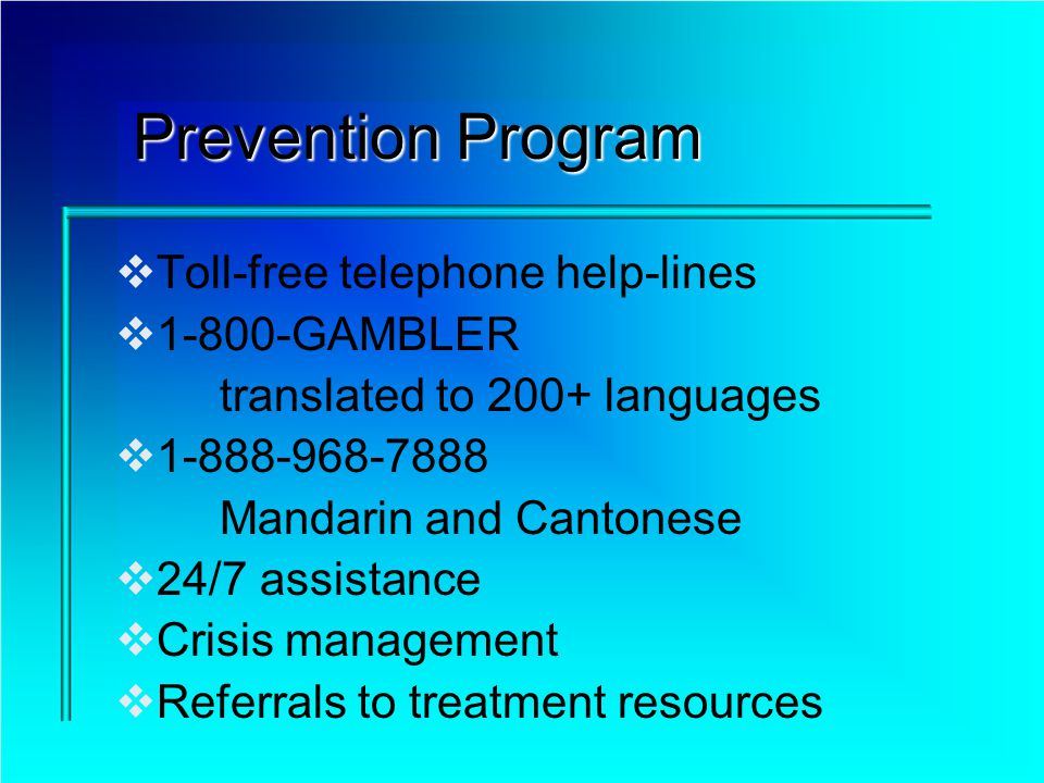 Prevention Program Toll-free telephone help-lines 1-800-GAMBLER translated to 200+ languages 1-888-968-7888 Mandarin and Cantonese 24/7 assistance Cri