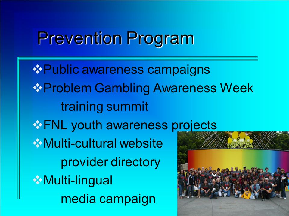 Prevention Program Public awareness campaigns Problem Gambling Awareness Week training summit FNL youth awareness projects Multi-cultural website provider directory Multi-lingual media campaign