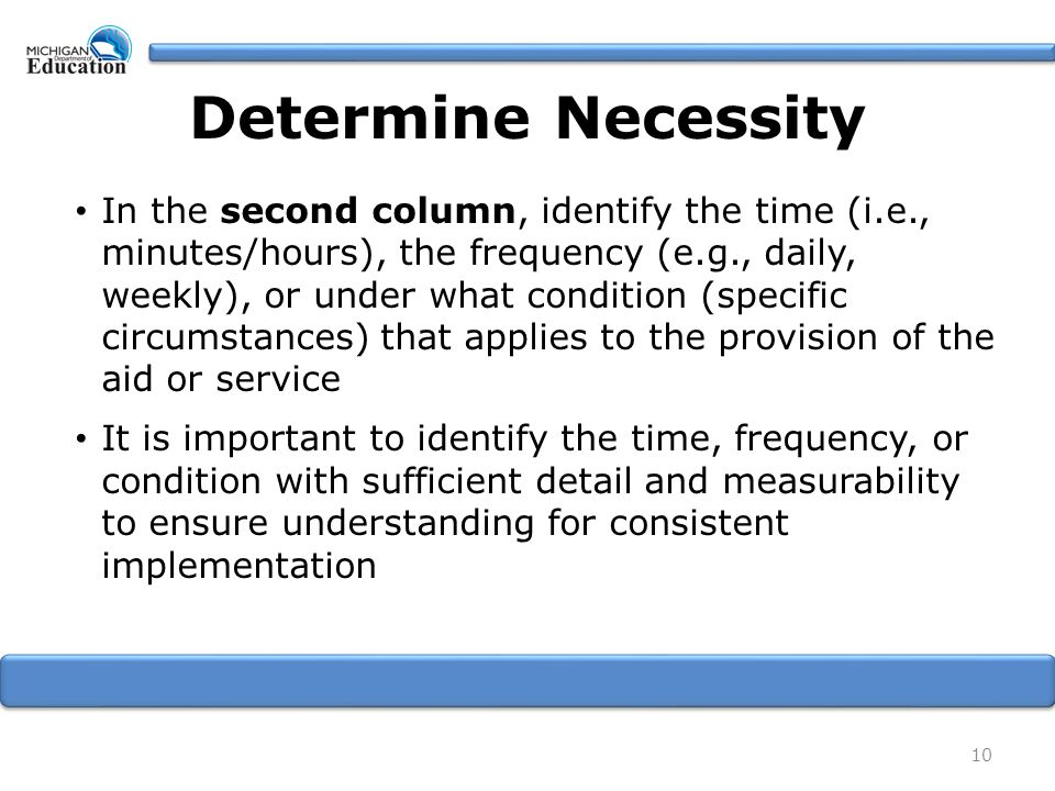 10 In the second column, identify the time (i.e., minutes/hours), the frequency (e.g., daily, weekly), or under what condition (specific circumstances) that applies to the provision of the aid or service It is important to identify the time, frequency, or condition with sufficient detail and measurability to ensure understanding for consistent implementation Determine Necessity