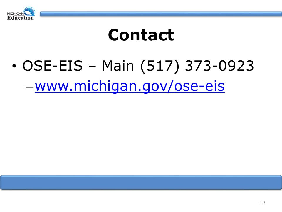 Contact OSE-EIS – Main (517) 373-0923 – www.michigan.gov/ose-eis www.michigan.gov/ose-eis 19