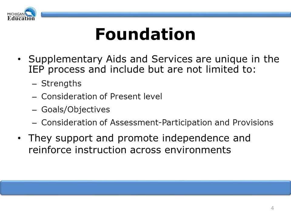 Foundation Supplementary Aids and Services are unique in the IEP process and include but are not limited to: – Strengths – Consideration of Present level – Goals/Objectives – Consideration of Assessment-Participation and Provisions They support and promote independence and reinforce instruction across environments 4