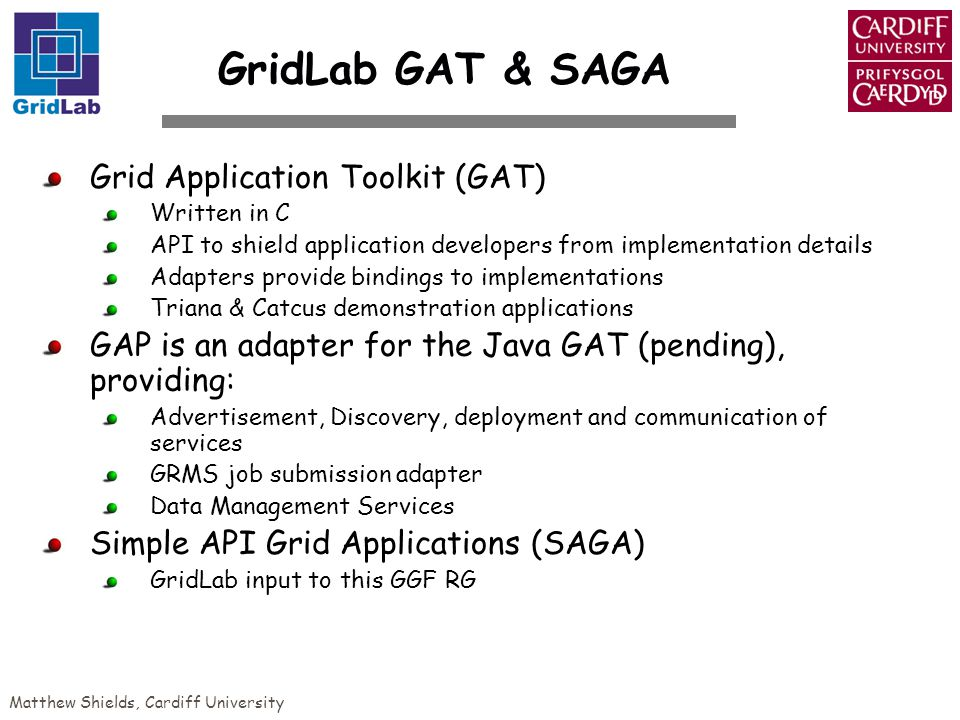 Matthew Shields, Cardiff University GridLab GAT & SAGA Grid Application Toolkit (GAT) Written in C API to shield application developers from implementation details Adapters provide bindings to implementations Triana & Catcus demonstration applications GAP is an adapter for the Java GAT (pending), providing: Advertisement, Discovery, deployment and communication of services GRMS job submission adapter Data Management Services Simple API Grid Applications (SAGA) GridLab input to this GGF RG