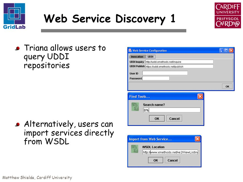 Matthew Shields, Cardiff University Web Service Discovery 1 Triana allows users to query UDDI repositories Alternatively, users can import services directly from WSDL