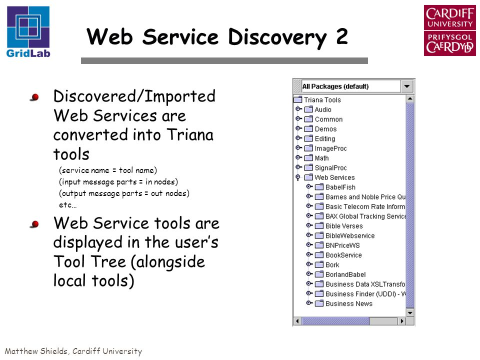 Matthew Shields, Cardiff University Web Service Discovery 2 Discovered/Imported Web Services are converted into Triana tools (service name = tool name) (input message parts = in nodes) (output message parts = out nodes) etc… Web Service tools are displayed in the users Tool Tree (alongside local tools)