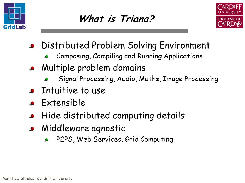 Matthew Shields, Cardiff University Distributed Problem Solving Environment Composing, Compiling and Running Applications Multiple problem domains Signal Processing, Audio, Maths, Image Processing Intuitive to use Extensible Hide distributed computing details Middleware agnostic P2PS, Web Services, Grid Computing What is Triana?