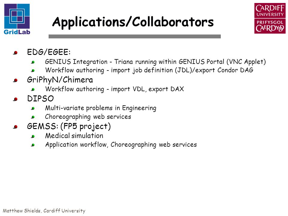 Matthew Shields, Cardiff University Applications/Collaborators EDG/EGEE: GENIUS Integration - Triana running within GENIUS Portal (VNC Applet) Workflow authoring - import job definition (JDL)/export Condor DAG GriPhyN/Chimera Workflow authoring - import VDL, export DAX DIPSO Multi-variate problems in Engineering Choreographing web services GEMSS: (FP5 project) Medical simulation Application workflow, Choreographing web services