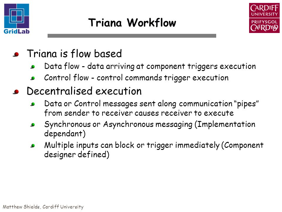 Matthew Shields, Cardiff University Triana Workflow Triana is flow based Data flow - data arriving at component triggers execution Control flow - control commands trigger execution Decentralised execution Data or Control messages sent along communication pipes from sender to receiver causes receiver to execute Synchronous or Asynchronous messaging (Implementation dependant) Multiple inputs can block or trigger immediately (Component designer defined)