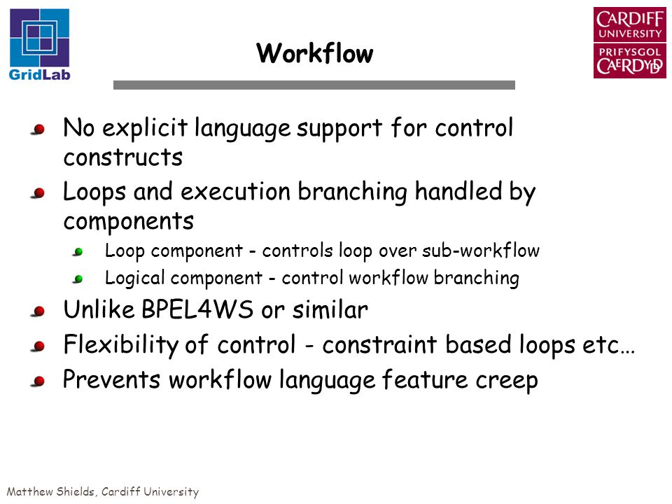 Matthew Shields, Cardiff University Workflow No explicit language support for control constructs Loops and execution branching handled by components Loop component - controls loop over sub-workflow Logical component - control workflow branching Unlike BPEL4WS or similar Flexibility of control - constraint based loops etc… Prevents workflow language feature creep