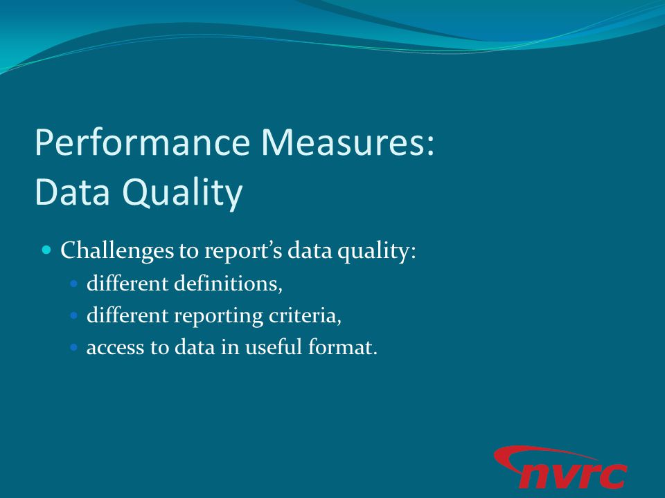 Performance Measures: Data Quality Challenges to reports data quality: different definitions, different reporting criteria, access to data in useful f