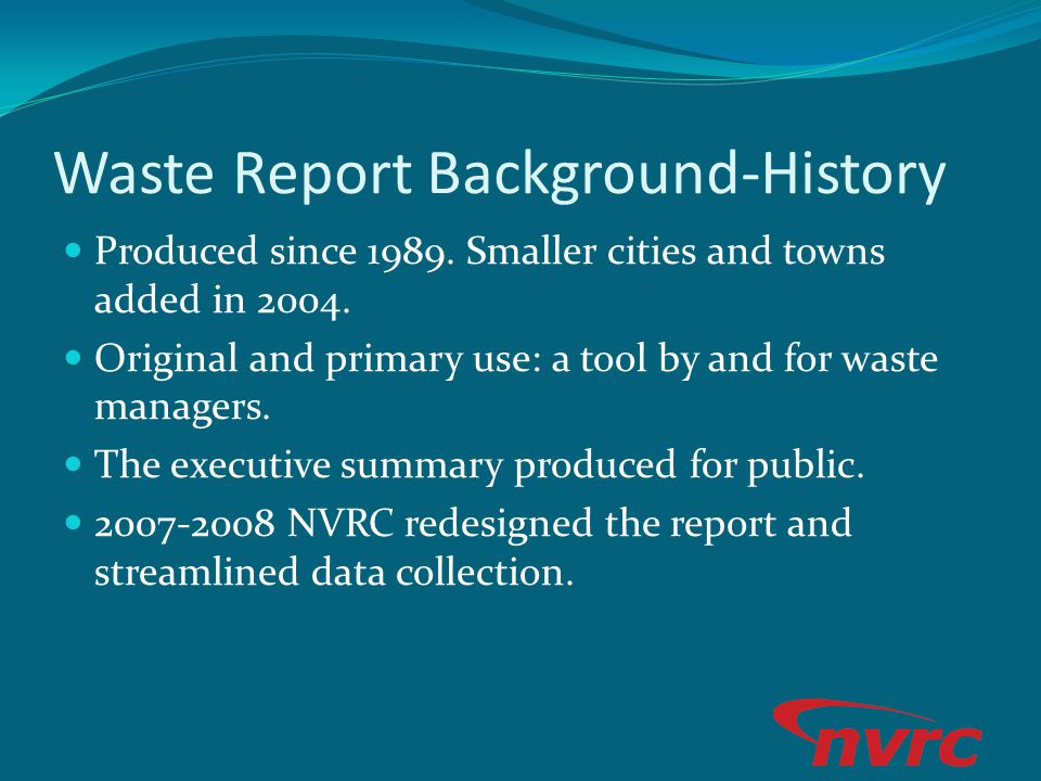 Waste Report Background-History Produced since 1989. Smaller cities and towns added in 2004. Original and primary use: a tool by and for waste manager