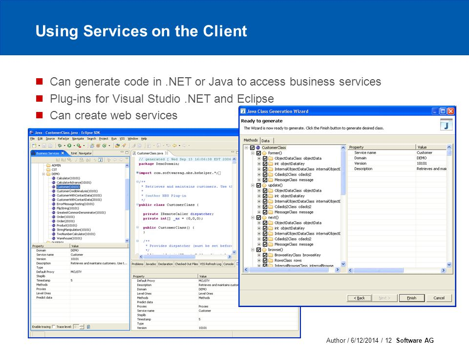Author / 6/12/2014 / 12 Software AG Using Services on the Client Can generate code in.NET or Java to access business services Plug-ins for Visual Studio.NET and Eclipse Can create web services