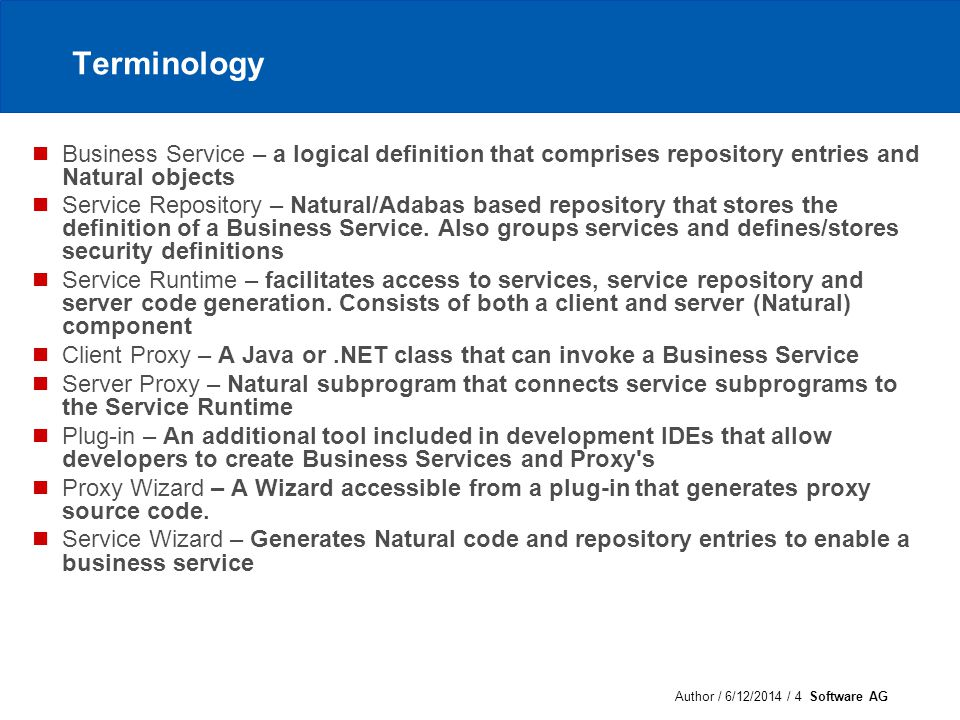 Author / 6/12/2014 / 4 Software AG Terminology Business Service – a logical definition that comprises repository entries and Natural objects Service Repository – Natural/Adabas based repository that stores the definition of a Business Service.