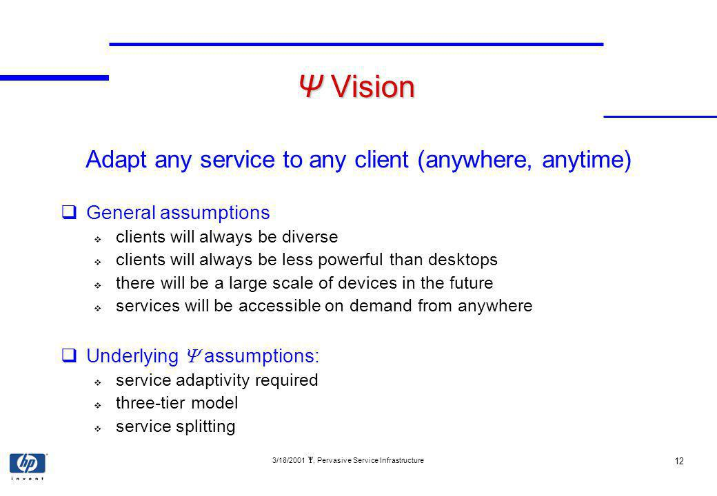 3/18/2001, Pervasive Service Infrastructure 12 Ψ Vision Adapt any service to any client (anywhere, anytime) General assumptions clients will always be diverse clients will always be less powerful than desktops there will be a large scale of devices in the future services will be accessible on demand from anywhere Underlying assumptions: service adaptivity required three-tier model service splitting