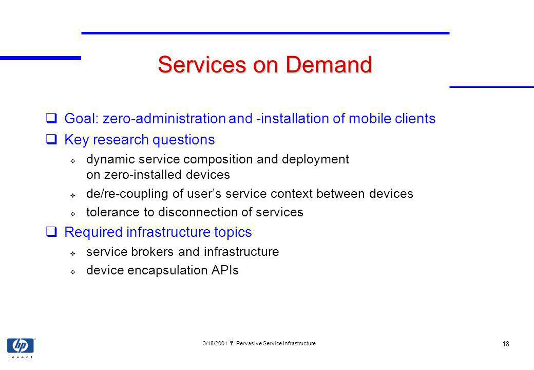 3/18/2001, Pervasive Service Infrastructure 18 Services on Demand Goal: zero-administration and -installation of mobile clients Key research questions dynamic service composition and deployment on zero-installed devices de/re-coupling of users service context between devices tolerance to disconnection of services Required infrastructure topics service brokers and infrastructure device encapsulation APIs
