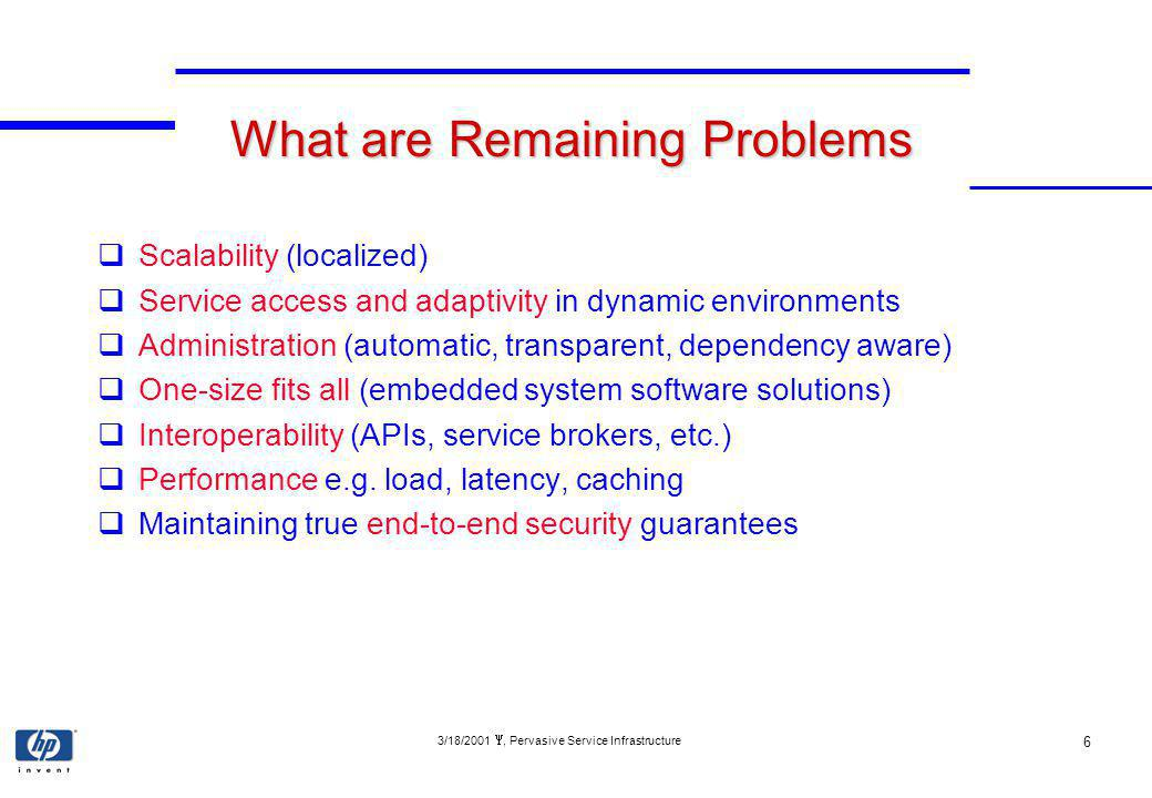 3/18/2001, Pervasive Service Infrastructure 6 What are Remaining Problems Scalability (localized) Service access and adaptivity in dynamic environments Administration (automatic, transparent, dependency aware) One-size fits all (embedded system software solutions) Interoperability (APIs, service brokers, etc.) Performance e.g.
