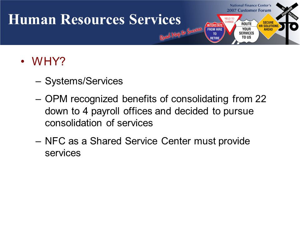 Human Resources Services WHY? –Systems/Services –OPM recognized benefits of consolidating from 22 down to 4 payroll offices and decided to pursue cons