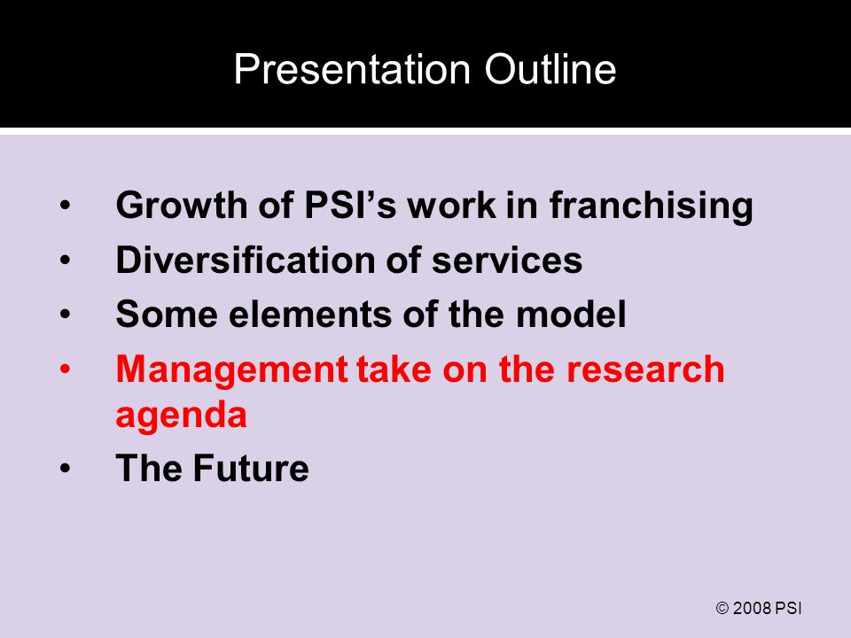 © 2008 PSI Presentation Outline Growth of PSIs work in franchising Diversification of services Some elements of the model Management take on the research agenda The Future