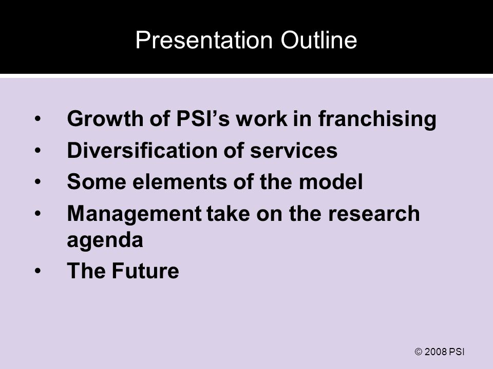 © 2008 PSI Key Dates in PSIs Franchising Work 1995: GreenStar in Pakistan 1998: Profam in Zimbabwe 1999: New Start VCT in Zimbabwe 2001: Sun Quality Health in Asia Today, franchising activities in 18 countries in 10,000 sites