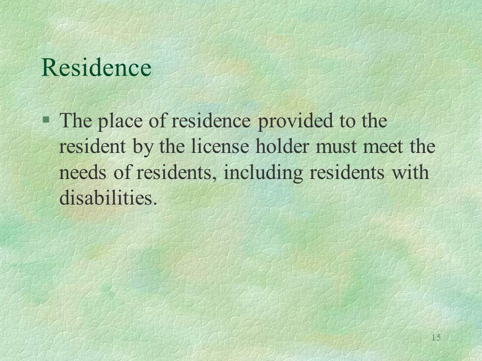 15 Residence §The place of residence provided to the resident by the license holder must meet the needs of residents, including residents with disabilities.